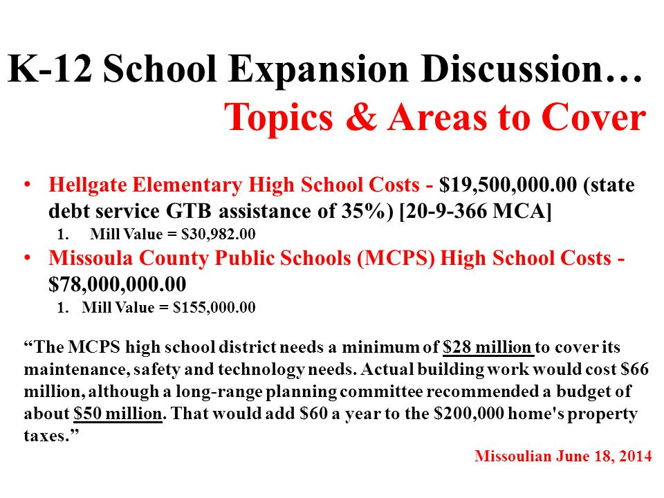 Hellgate Elementary High School Costs - $19,500,000.00 (state debt service GTB assistance of 35%) [20-9-366 MCA] 1.Mill Value = $30,982.00 Missoula County Public Schools (MCPS) High School Costs - $78,000,000.00 1.Mill Value = $155,000.00 K-12 School Expansion Discussion… Topics & Areas to Cover The MCPS high school district needs a minimum of $28 million to cover its maintenance, safety and technology needs.