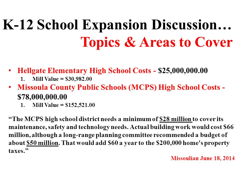 Hellgate Elementary High School Costs - $25,000,000.00 1.Mill Value = $30,982.00 Missoula County Public Schools (MCPS) High School Costs - $78,000,000.00 1.Mill Value = $152,521.00 K-12 School Expansion Discussion… Topics & Areas to Cover The MCPS high school district needs a minimum of $28 million to cover its maintenance, safety and technology needs.