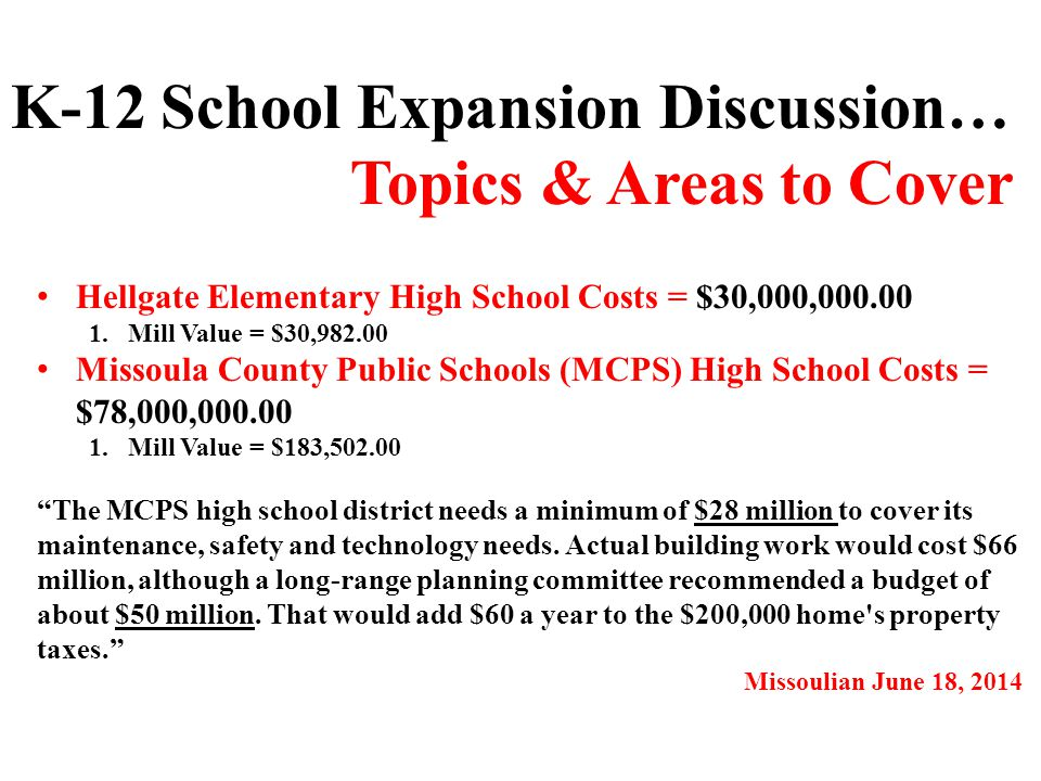 Hellgate Elementary High School Costs = $30,000,000.00 1.Mill Value = $30,982.00 Missoula County Public Schools (MCPS) High School Costs = $78,000,000.00 1.Mill Value = $183,502.00 K-12 School Expansion Discussion… Topics & Areas to Cover The MCPS high school district needs a minimum of $28 million to cover its maintenance, safety and technology needs.