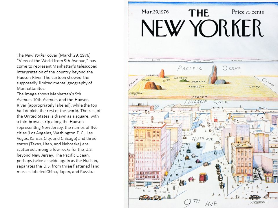 The New Yorker cover (March 29, 1976) View of the World from 9th Avenue, has come to represent Manhattan's telescoped interpretation of the country beyond the Hudson River.