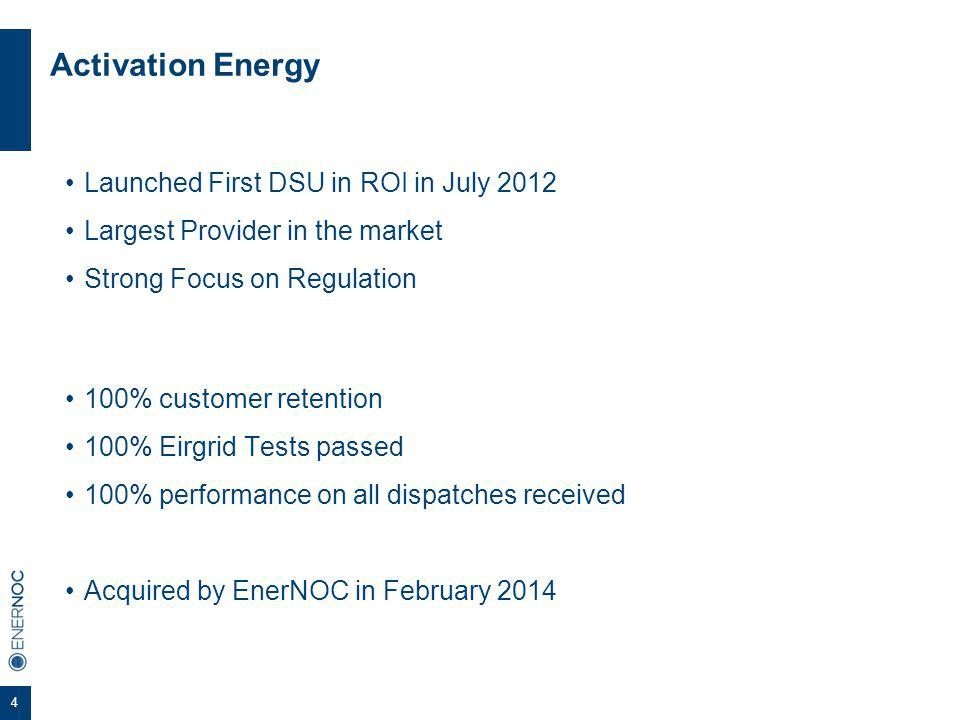 4 Activation Energy Launched First DSU in ROI in July 2012 Largest Provider in the market Strong Focus on Regulation 100% customer retention 100% Eirgrid Tests passed 100% performance on all dispatches received Acquired by EnerNOC in February 2014