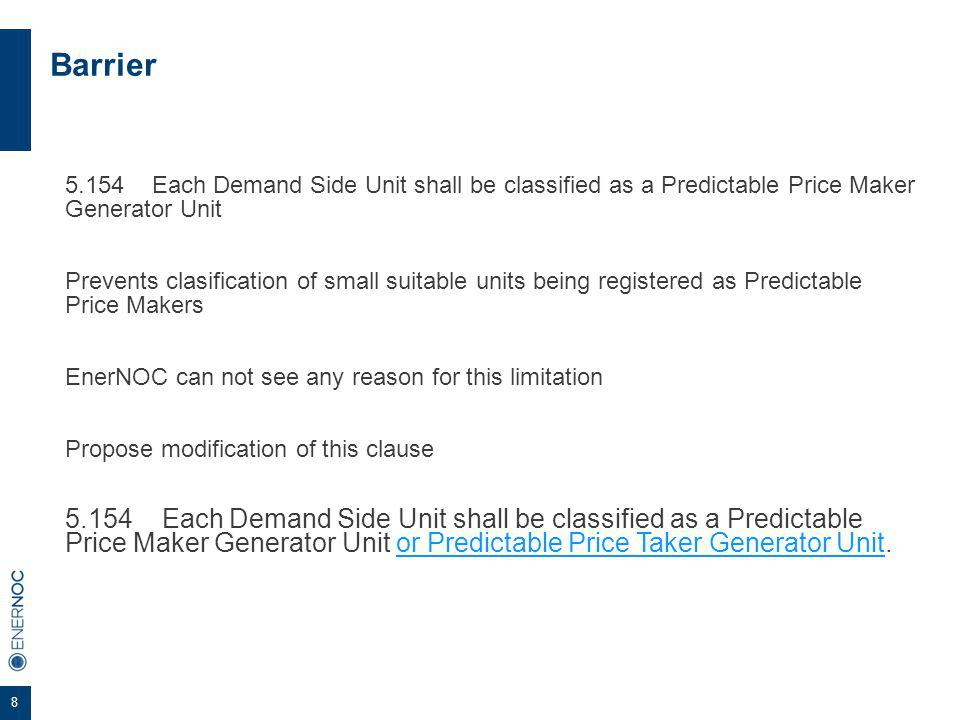 8 Barrier 5.154 Each Demand Side Unit shall be classified as a Predictable Price Maker Generator Unit Prevents clasification of small suitable units being registered as Predictable Price Makers EnerNOC can not see any reason for this limitation Propose modification of this clause 5.154 Each Demand Side Unit shall be classified as a Predictable Price Maker Generator Unit or Predictable Price Taker Generator Unit.
