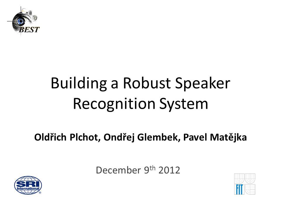 Building a Robust Speaker Recognition System Oldřich Plchot, Ondřej Glembek, Pavel Matějka December 9 th 2012