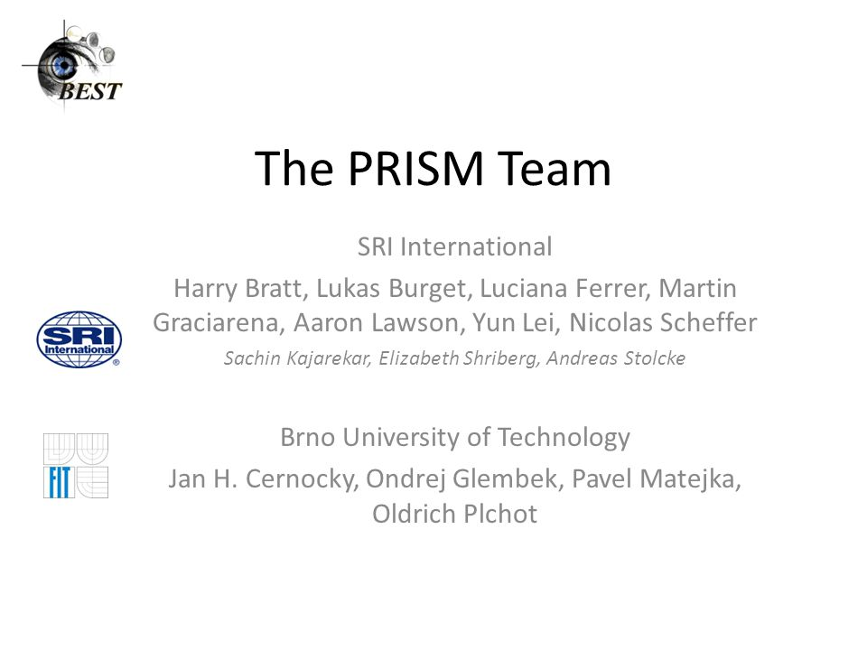 The PRISM Team SRI International Harry Bratt, Lukas Burget, Luciana Ferrer, Martin Graciarena, Aaron Lawson, Yun Lei, Nicolas Scheffer Sachin Kajarekar, Elizabeth Shriberg, Andreas Stolcke Brno University of Technology Jan H.