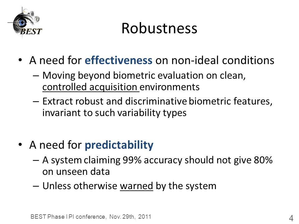 Robustness A need for effectiveness on non-ideal conditions – Moving beyond biometric evaluation on clean, controlled acquisition environments – Extract robust and discriminative biometric features, invariant to such variability types A need for predictability – A system claiming 99% accuracy should not give 80% on unseen data – Unless otherwise warned by the system BEST Phase I PI conference, Nov.
