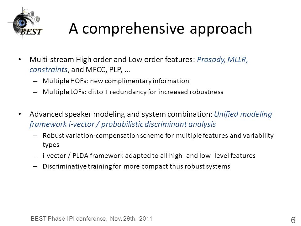 A comprehensive approach Multi-stream High order and Low order features: Prosody, MLLR, constraints, and MFCC, PLP, … Advanced speaker modeling and system combination: Unified modeling framework Prediction of difficult scenarios: Universal audio characterization for system combination – Detect the difficulty of the problem, eg: enroll on noise, test on telephone – React appropriately, eg: calibrate scores for sound decisions BEST Phase I PI conference, Nov.