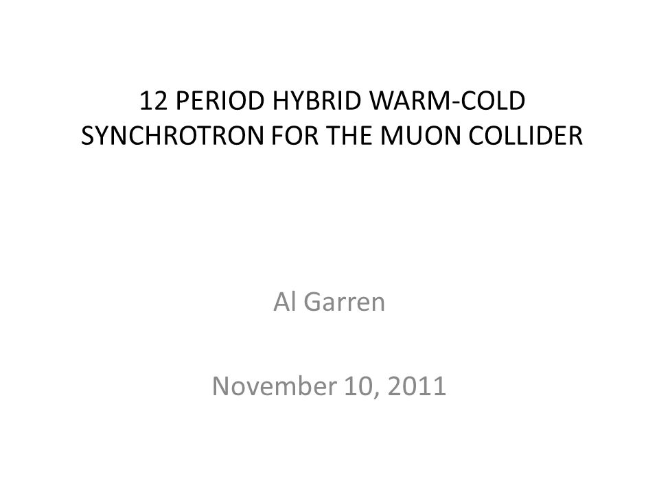 12 PERIOD HYBRID WARM-COLD SYNCHROTRON FOR THE MUON COLLIDER Al Garren November 10, 2011