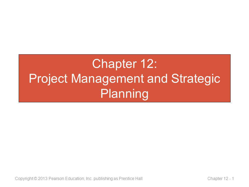 Chapter 12: Project Management and Strategic Planning Copyright © 2013 Pearson Education, Inc.