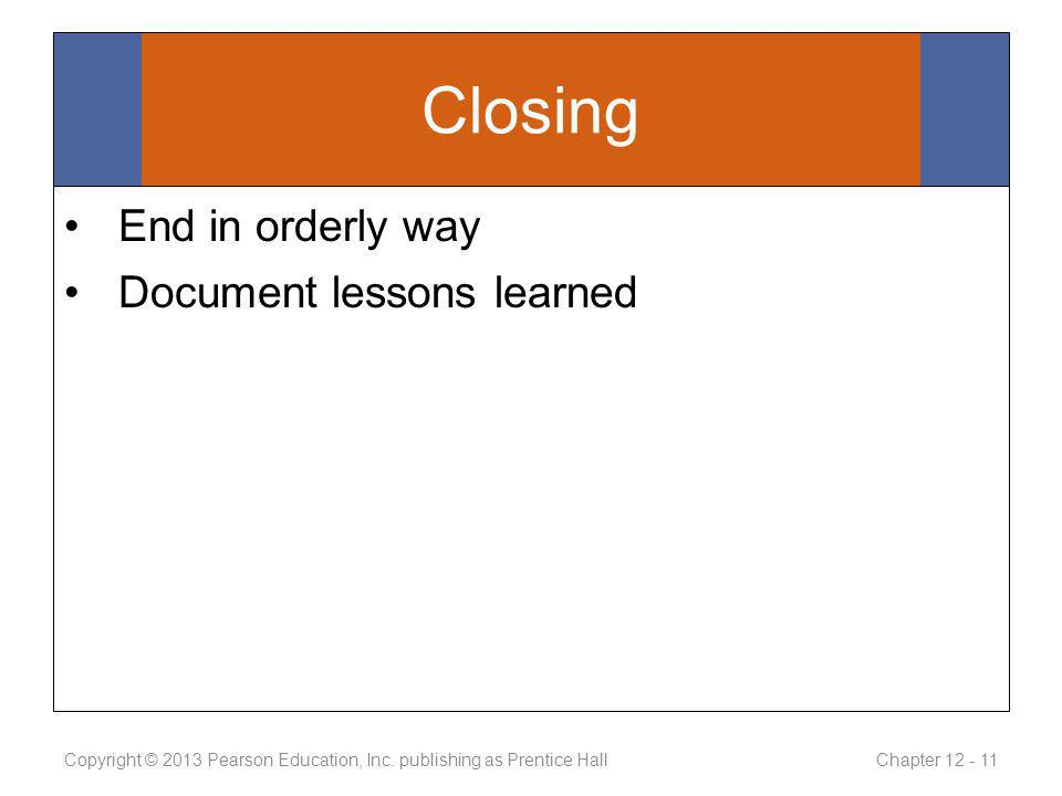 Closing End in orderly way Document lessons learned Copyright © 2013 Pearson Education, Inc.