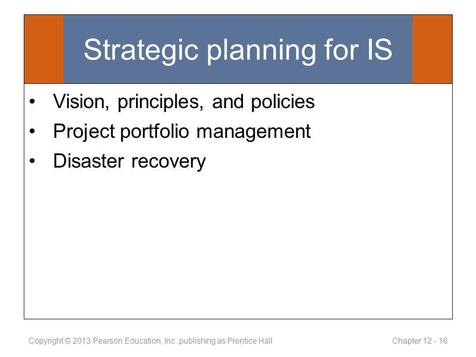 Strategic planning for IS Vision, principles, and policies Project portfolio management Disaster recovery Copyright © 2013 Pearson Education, Inc.