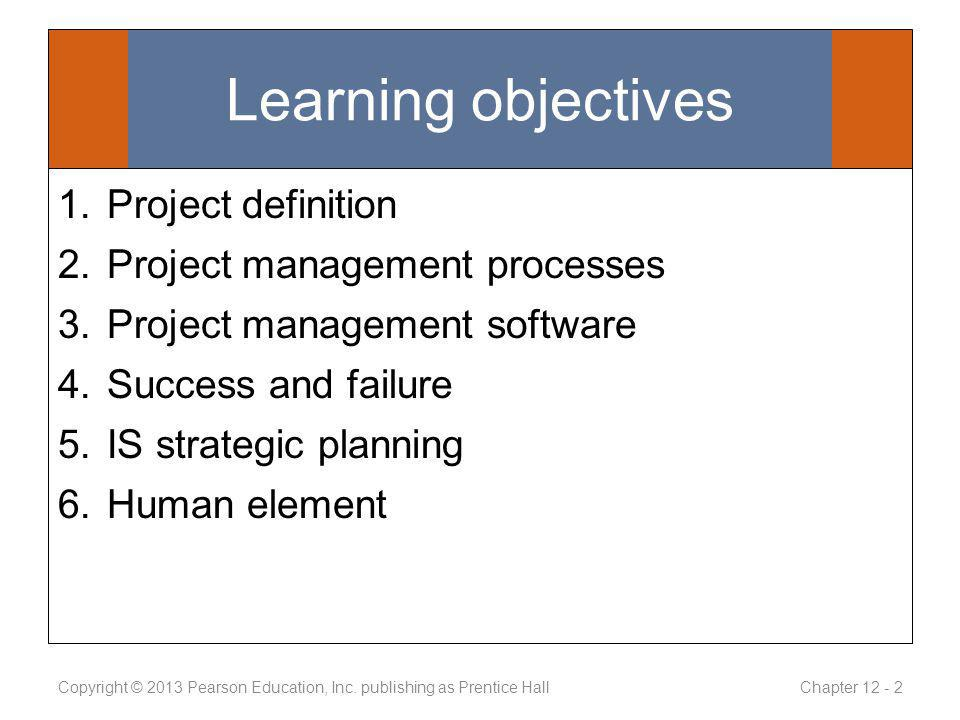 Learning objectives 1.Project definition 2.Project management processes 3.Project management software 4.Success and failure 5.IS strategic planning 6.Human element Copyright © 2013 Pearson Education, Inc.