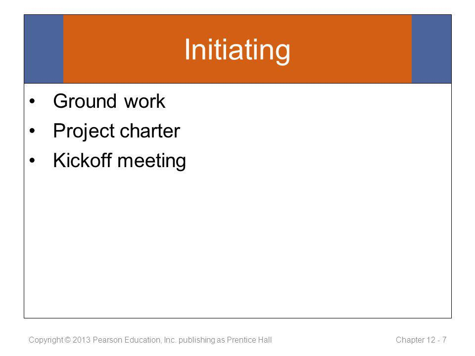 Initiating Ground work Project charter Kickoff meeting Copyright © 2013 Pearson Education, Inc.
