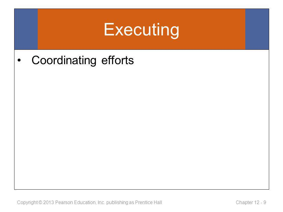 Executing Coordinating efforts Copyright © 2013 Pearson Education, Inc.