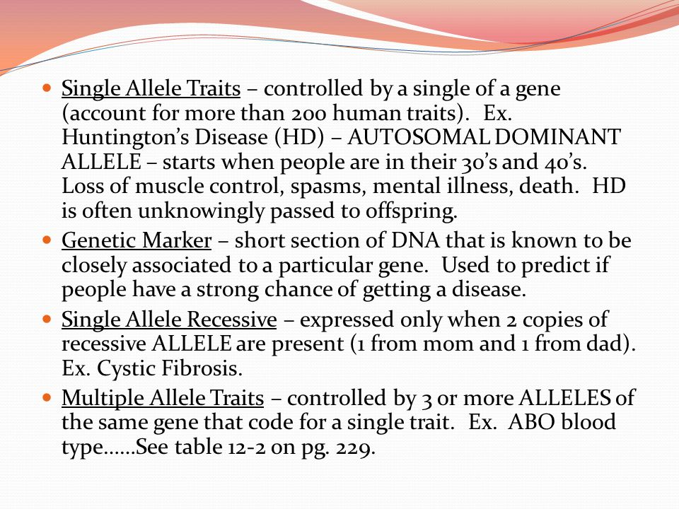 Single Allele Traits – controlled by a single of a gene (account for more than 200 human traits). Ex. Huntington's Disease (HD) – AUTOSOMAL DOMINANT A