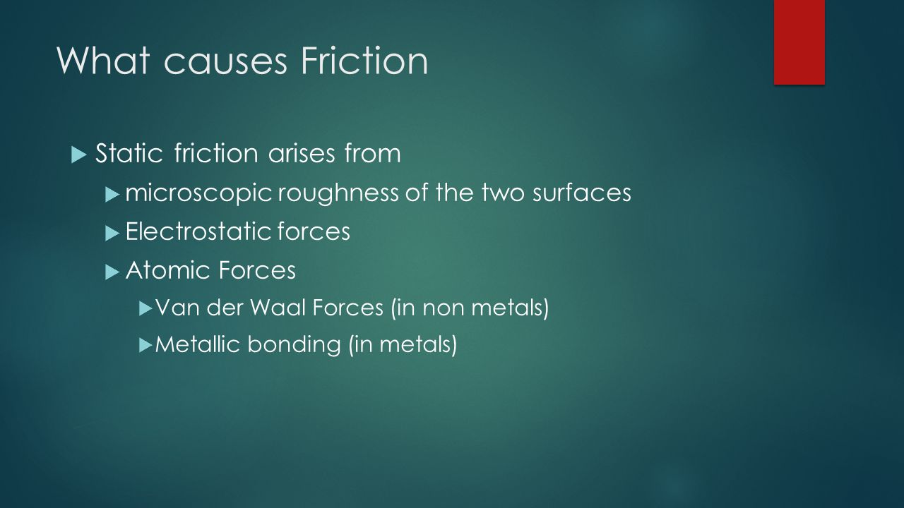 What causes Friction  Static friction arises from  microscopic roughness of the two surfaces  Electrostatic forces  Atomic Forces  Van der Waal F