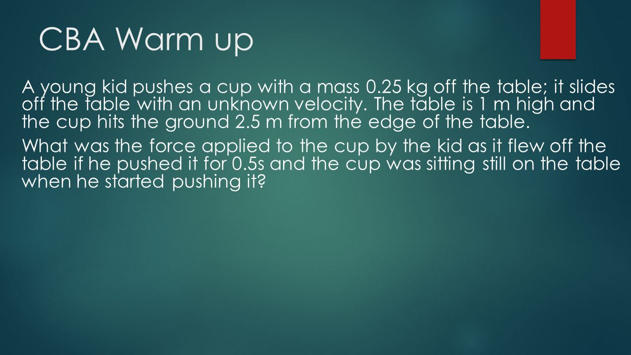 CBA Warm up A young kid pushes a cup with a mass 0.25 kg off the table; it slides off the table with an unknown velocity. The table is 1 m high and th