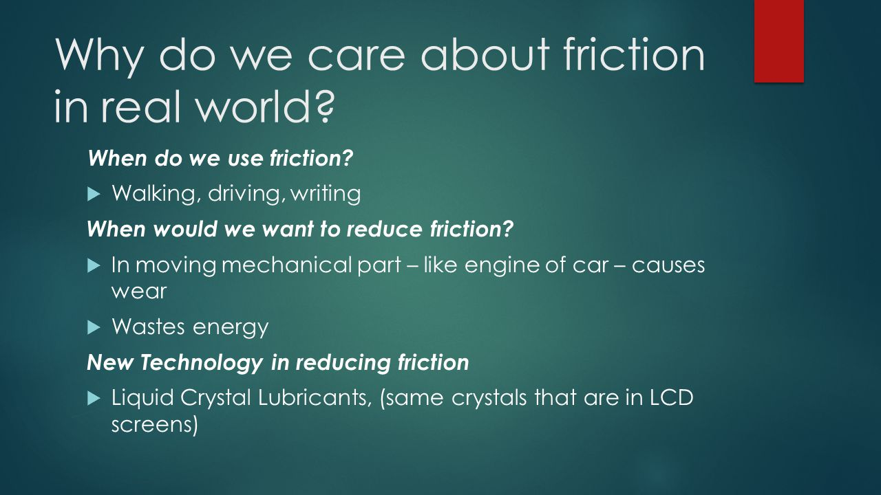 Why do we care about friction in real world? When do we use friction?  Walking, driving, writing When would we want to reduce friction?  In moving m
