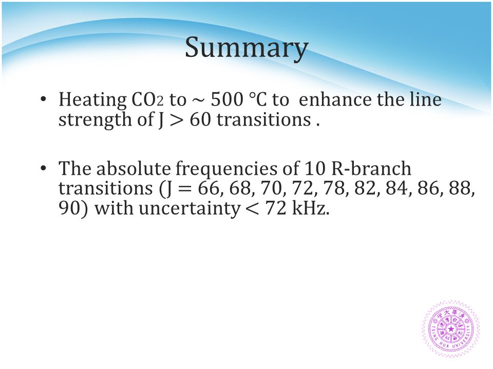 Summary Heating CO 2 to ~ 500 ℃ to enhance the line strength of J > 60 transitions. The absolute frequencies of 10 R-branch transitions (J = 66, 68, 7