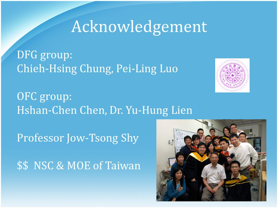 Acknowledgement DFG group: Chieh-Hsing Chung, Pei-Ling Luo OFC group: Hshan-Chen Chen, Dr. Yu-Hung Lien Professor Jow-Tsong Shy $$ NSC & MOE of Taiwan