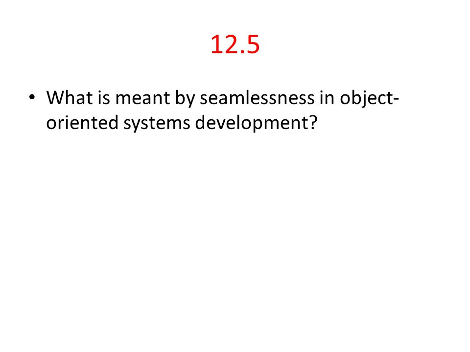 12.5 What is meant by seamlessness in object- oriented systems development?