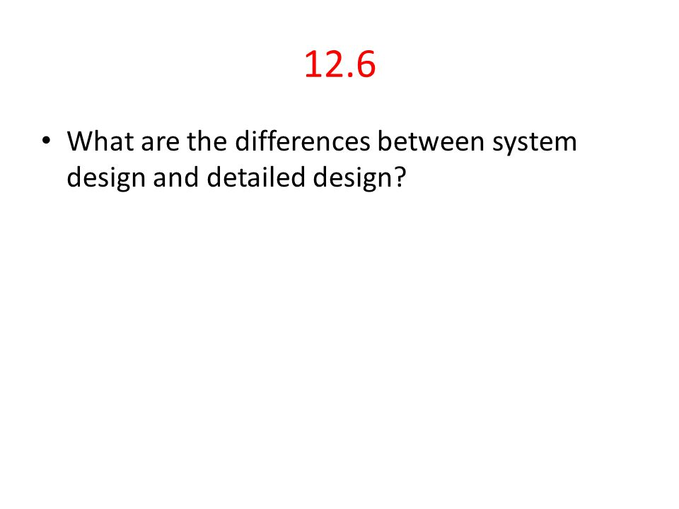 12.6 What are the differences between system design and detailed design?