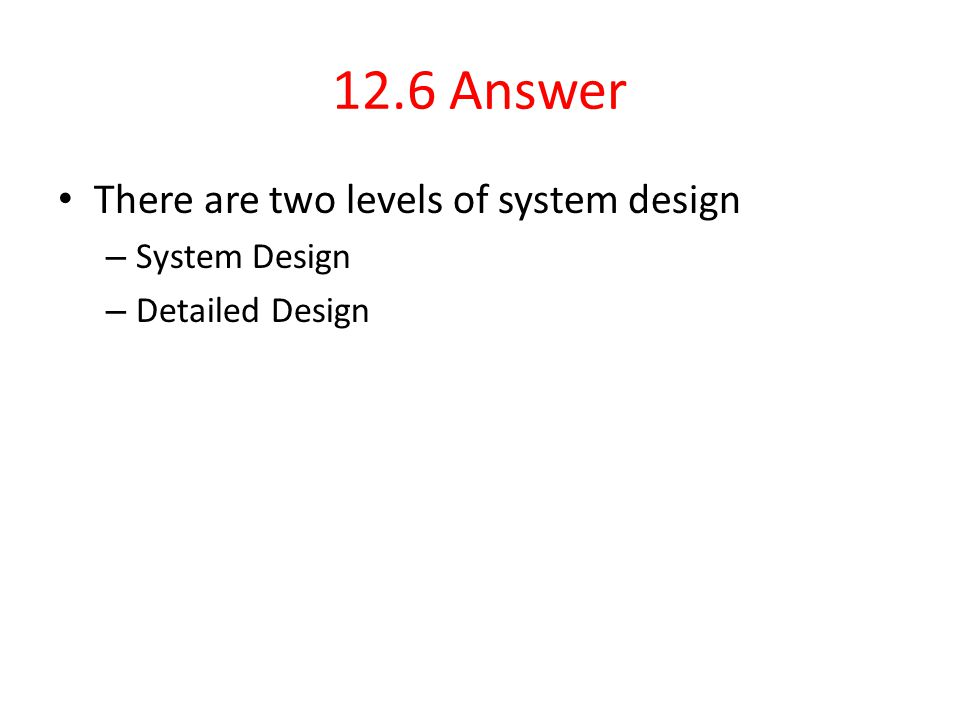 12.6 Answer There are two levels of system design – System Design – Detailed Design