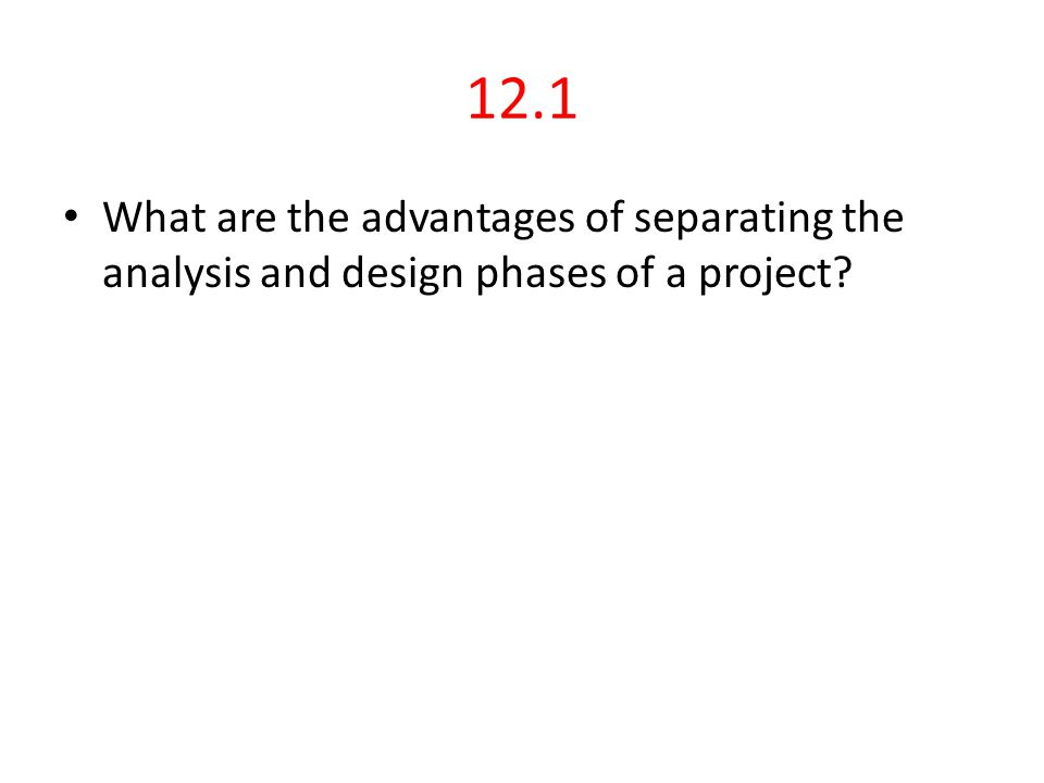 12.1 Answer Staff skills and experience advantage: – having separate business analysts who are more familiar with business practices and designers who know the development environment well.