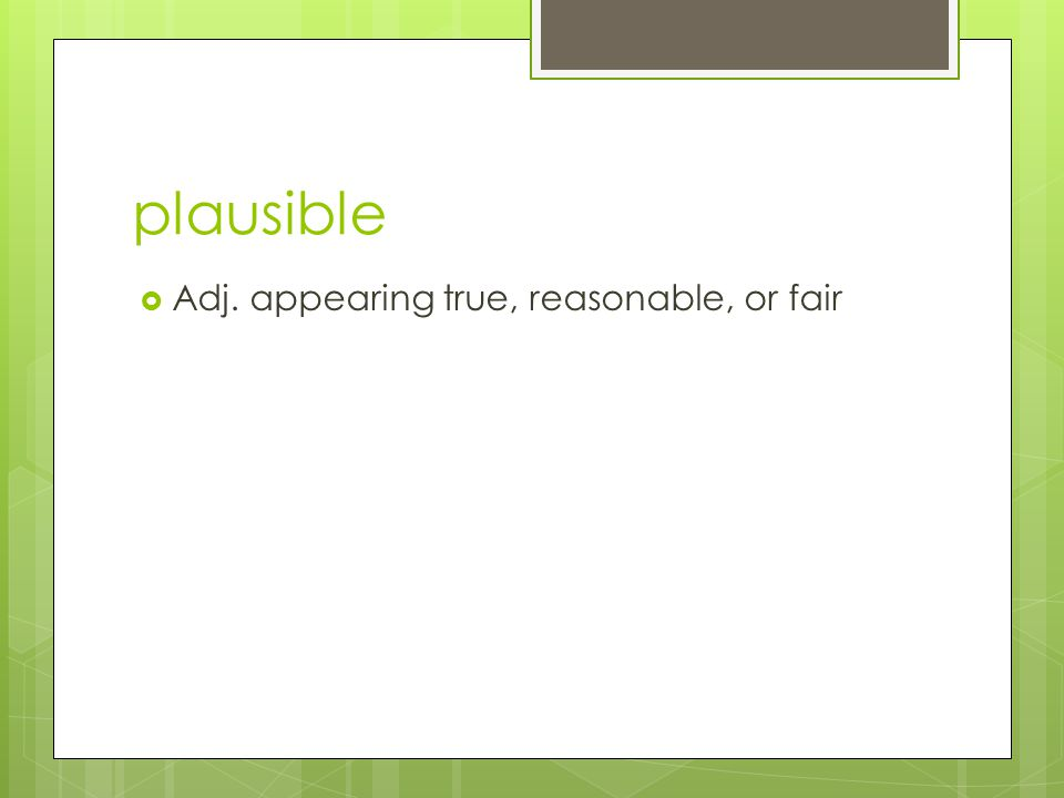 plausible  Adj. appearing true, reasonable, or fair