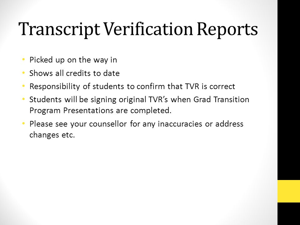 Transcript Verification Reports Picked up on the way in Shows all credits to date Responsibility of students to confirm that TVR is correct Students will be signing original TVR's when Grad Transition Program Presentations are completed.