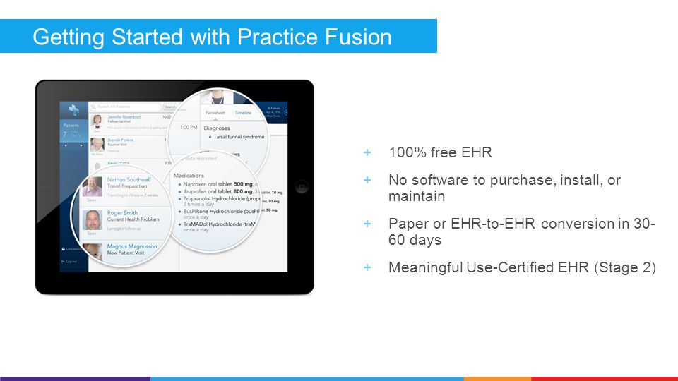 Getting Started with Practice Fusion  100% free EHR  No software to purchase, install, or maintain  Paper or EHR-to-EHR conversion in 30- 60 days  Meaningful Use-Certified EHR (Stage 2)