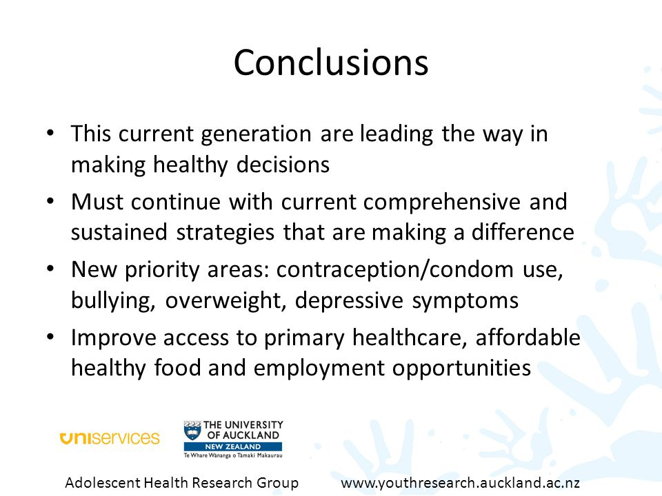 Conclusions This current generation are leading the way in making healthy decisions Must continue with current comprehensive and sustained strategies that are making a difference New priority areas: contraception/condom use, bullying, overweight, depressive symptoms Improve access to primary healthcare, affordable healthy food and employment opportunities Adolescent Health Research Group www.youthresearch.auckland.ac.nz