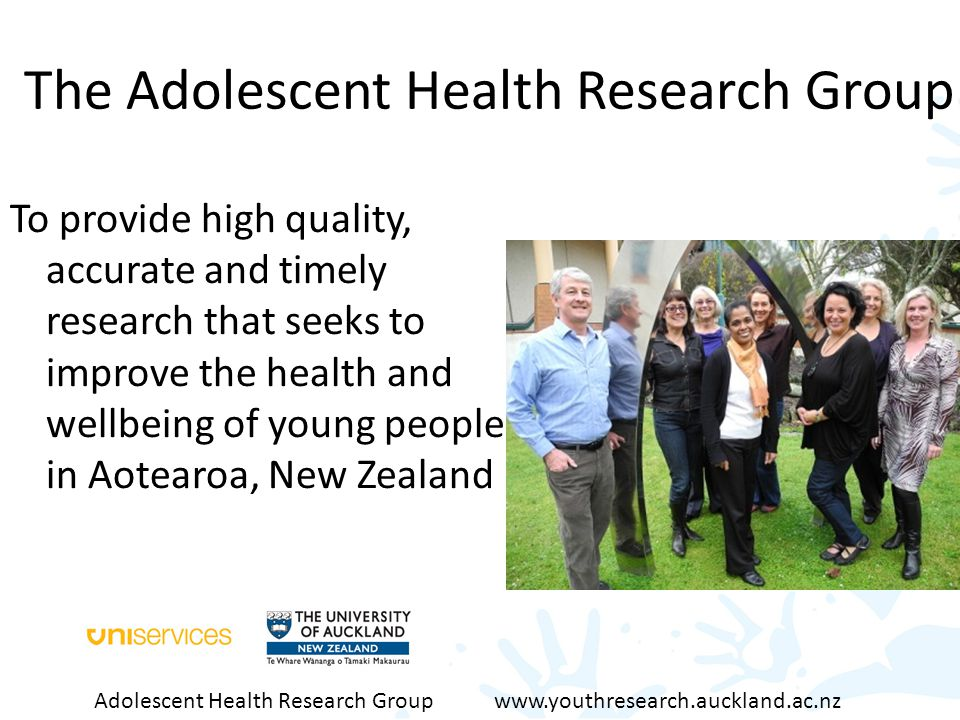 The Adolescent Health Research Group To provide high quality, accurate and timely research that seeks to improve the health and wellbeing of young people in Aotearoa, New Zealand Adolescent Health Research Group www.youthresearch.auckland.ac.nz
