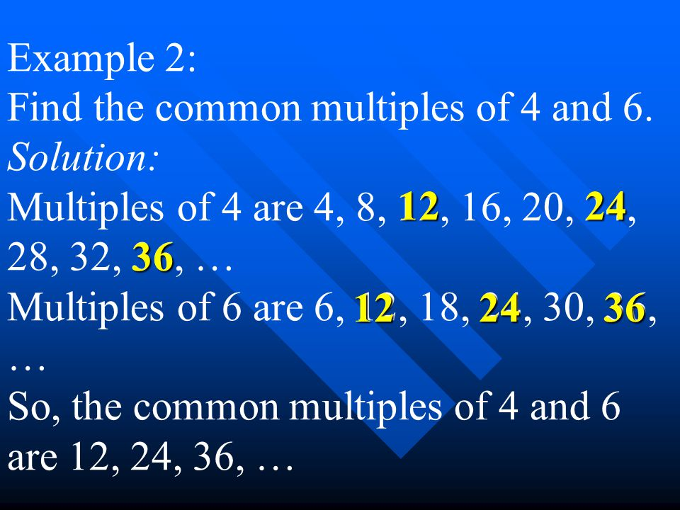 Example 2: Find the common multiples of 4 and 6. Solution: Multiples of 4 are 4, 8, 12, 16, 20, 24, 28, 32, 36, … Multiples of 6 are 6, 12, 18, 24, 30