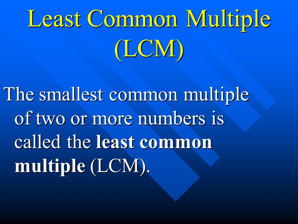 Least Common Multiple (LCM) The smallest common multiple of two or more numbers is called the least common multiple (LCM).