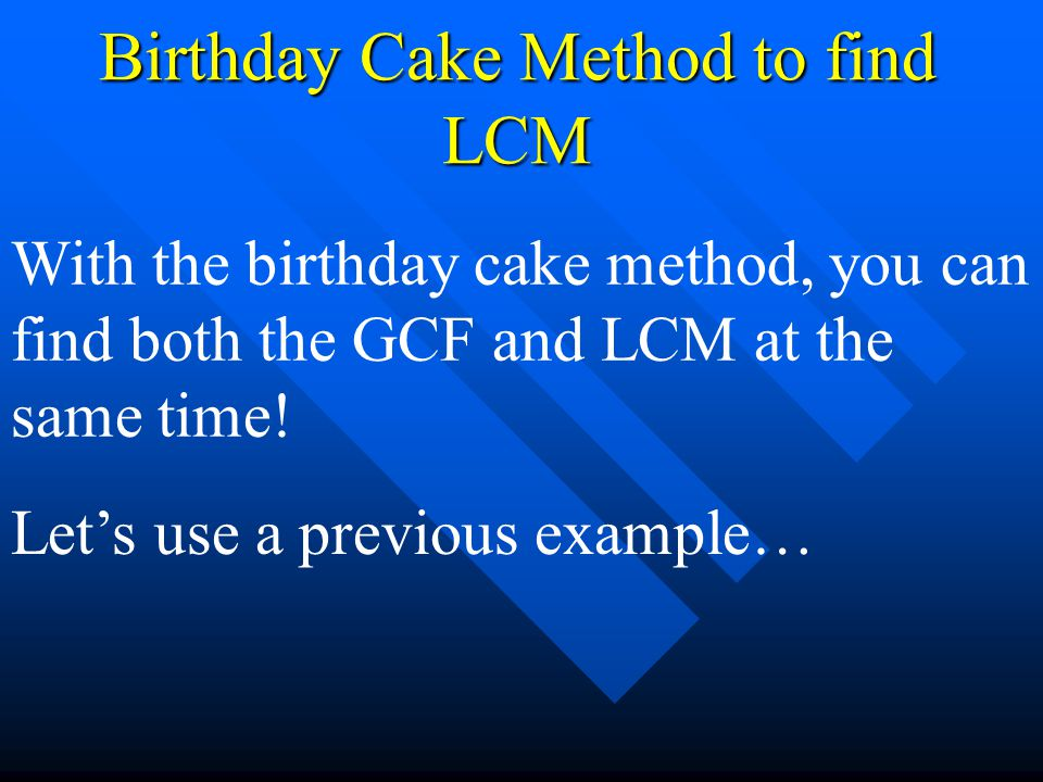 Birthday Cake Method to find LCM With the birthday cake method, you can find both the GCF and LCM at the same time! Let's use a previous example…