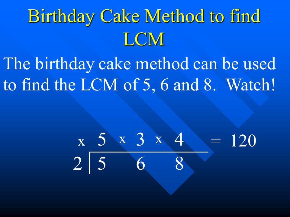Birthday Cake Method to find LCM The birthday cake method can be used to find the LCM of 5, 6 and 8. Watch! 5 6 82 3 45 x xx = 120