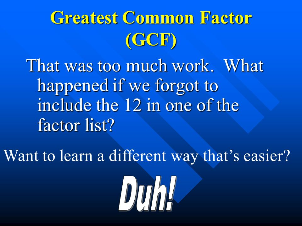 That was too much work. What happened if we forgot to include the 12 in one of the factor list? Greatest Common Factor (GCF) Want to learn a different