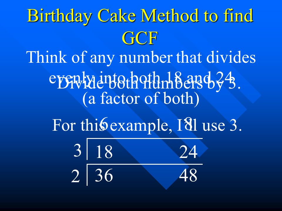 3648 2 1824 Birthday Cake Method to find GCF Think of any number that divides evenly into both 18 and 24 (a factor of both) For this example, I'll use