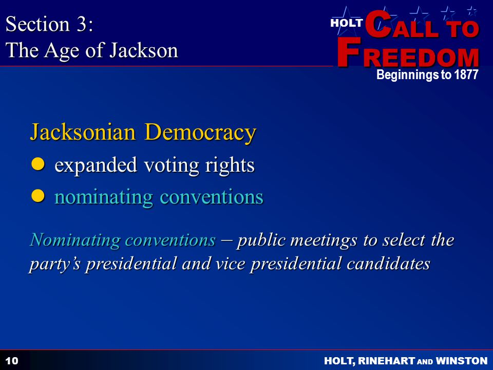 C ALL TO F REEDOM HOLT HOLT, RINEHART AND WINSTON Beginnings to 1877 10 Jacksonian Democracy expanded voting rights expanded voting rights nominating