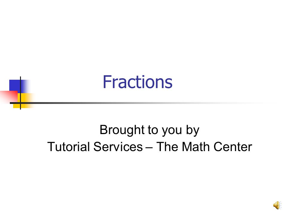 Fractions Brought to you by Tutorial Services – The Math Center