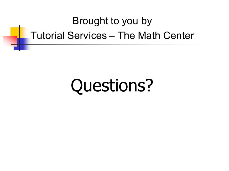 Brought to you by Tutorial Services – The Math Center Questions?