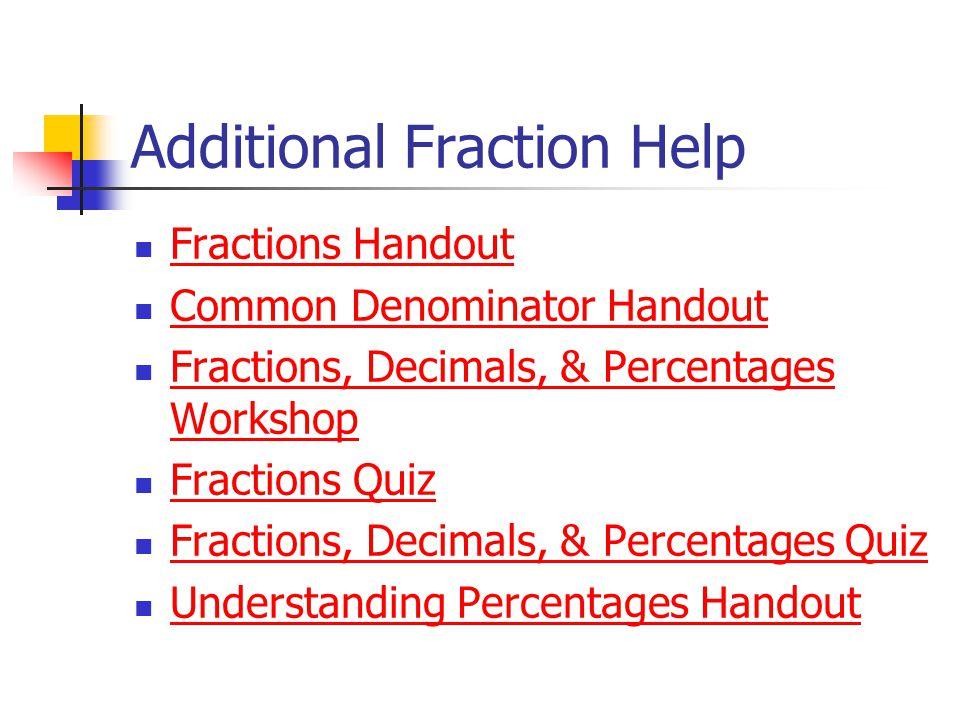 Additional Fraction Help Fractions Handout Common Denominator Handout Fractions, Decimals, & Percentages Workshop Fractions, Decimals, & Percentages W