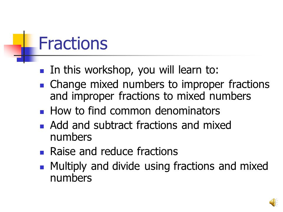 Fractions In this workshop, you will learn to: Change mixed numbers to improper fractions and improper fractions to mixed numbers How to find common d