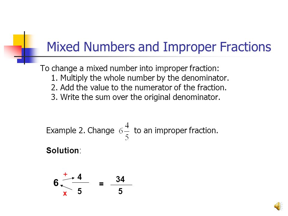 Mixed Numbers and Improper Fractions To change a mixed number into improper fraction: 1. Multiply the whole number by the denominator. 2. Add the valu