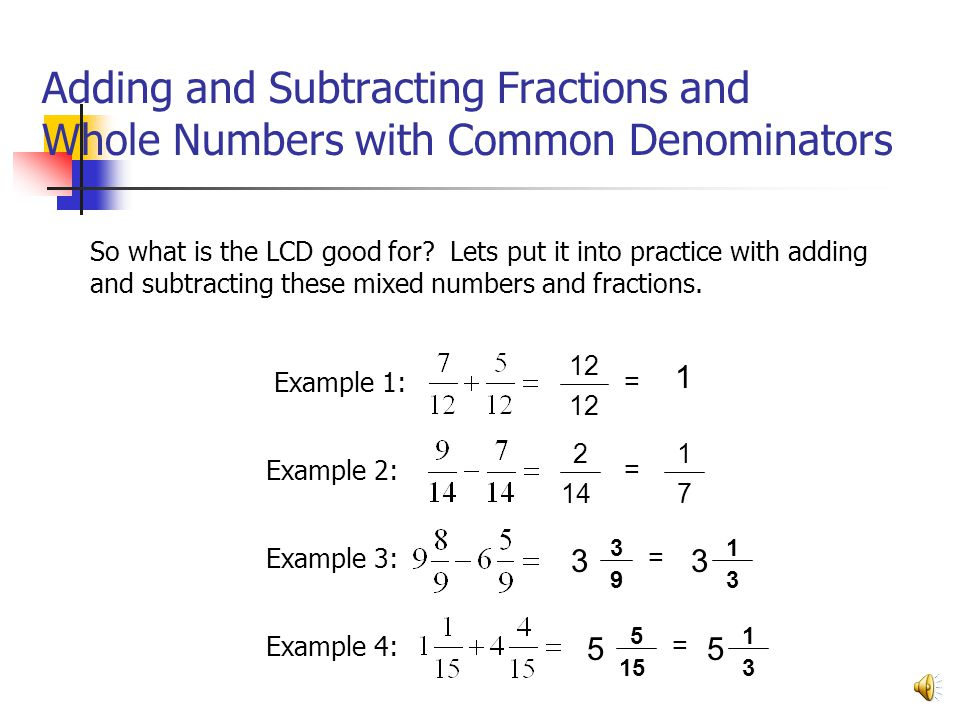 Adding and Subtracting Fractions and Whole Numbers with Common Denominators Example 4: Example 1: Example 2: Example 3: So what is the LCD good for? L