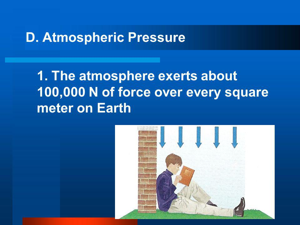 D. Atmospheric Pressure 1. The atmosphere exerts about 100,000 N of force over every square meter on Earth