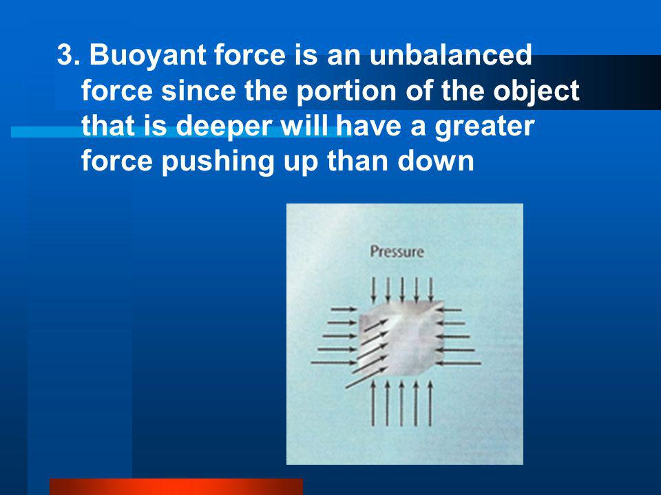 3. Buoyant force is an unbalanced force since the portion of the object that is deeper will have a greater force pushing up than down