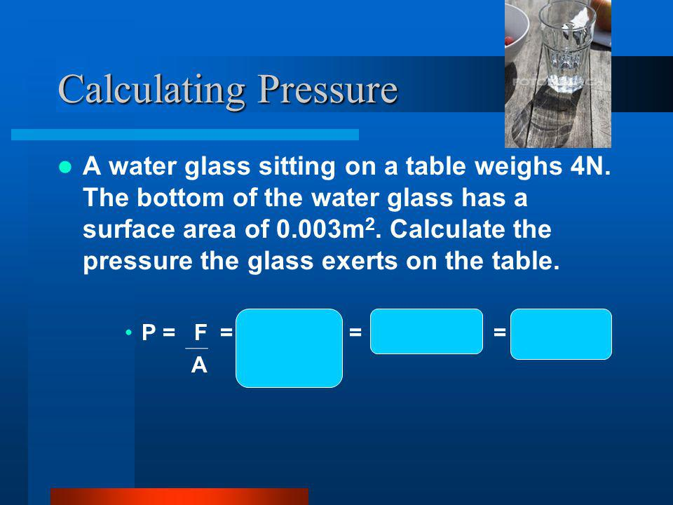 Calculating Pressure A water glass sitting on a table weighs 4N.
