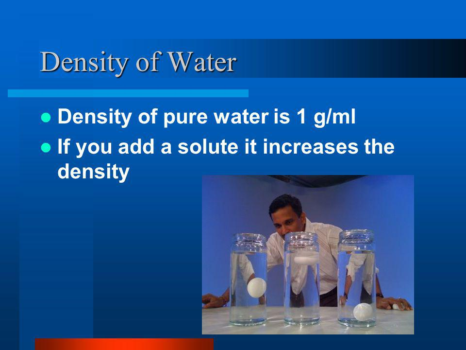 Density of Water Density of pure water is 1 g/ml If you add a solute it increases the density