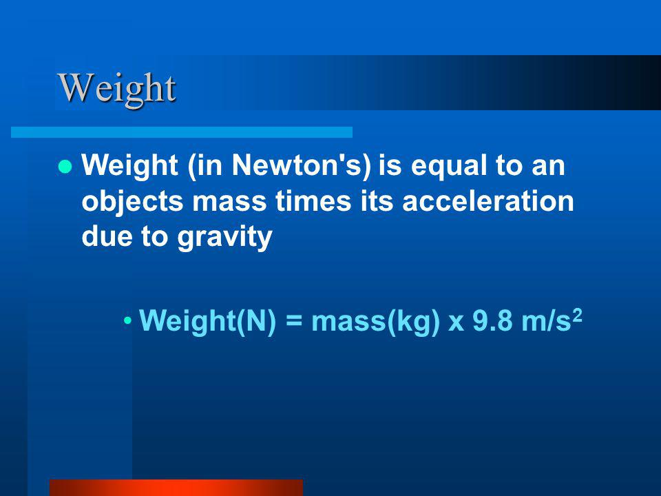 Weight Weight (in Newton s) is equal to an objects mass times its acceleration due to gravity Weight(N) = mass(kg) x 9.8 m/s 2